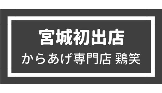 【新店情報】からあげ専門店 鶏笑 石巻日和山店|人気店が宮城初出店!